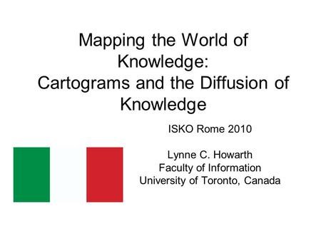 Mapping the World of Knowledge: Cartograms and the Diffusion of Knowledge ISKO Rome 2010 Lynne C. Howarth Faculty of Information University of Toronto,
