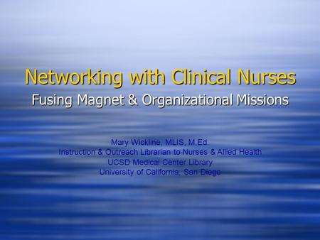 Networking with Clinical Nurses Fusing Magnet & Organizational Missions Mary Wickline, MLIS, M.Ed. Instruction & Outreach Librarian to Nurses & Allied.
