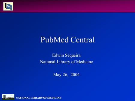 NATIONAL LIBRARY OF MEDICINE PubMed Central Edwin Sequeira National Library of Medicine May 26, 2004.
