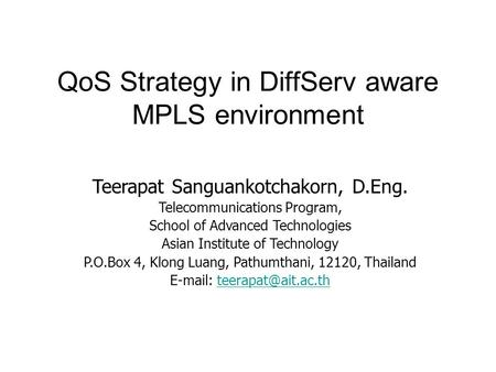 QoS Strategy in DiffServ aware MPLS environment Teerapat Sanguankotchakorn, D.Eng. Telecommunications Program, School of Advanced Technologies Asian Institute.