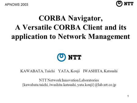 1 CORBA Navigator, A Versatile CORBA Client and its application to Network Management KAWABATA, Taichi YATA, Kouji IWASHITA, Katsushi NTT Network Innovation.