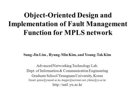 Object-Oriented Design and Implementation of Fault Management Function for MPLS network Sung-Jin Lim, Ryung-Min Kim, and Young-Tak Kim Advanced Networking.