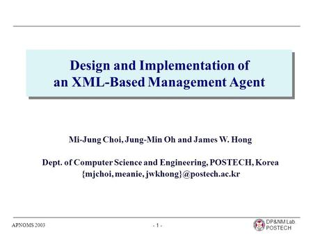 DP&NM Lab. POSTECH - 1 - APNOMS 2003 Design and Implementation of an XML-Based Management Agent Mi-Jung Choi, Jung-Min Oh and James W. Hong Dept. of Computer.