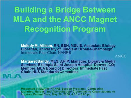Building a Bridge Between MLA and the ANCC Magnet Recognition Program Melody M. Allison, RN, BSN, MSLIS, Associate Biology Librarian, University of Illinois.