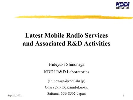 Sep.26, 20021 Latest Mobile Radio Services and Associated R&D Activities Hideyuki Shinonaga KDDI R&D Laboratories Ohara 2-1-15,