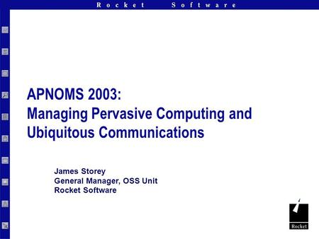 Rocket Software, Inc. Confidential James Storey General Manager, OSS Unit Rocket Software APNOMS 2003: Managing Pervasive Computing and Ubiquitous Communications.