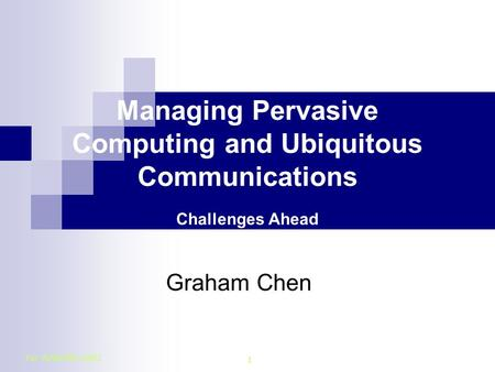 For APNOMS 2003 1 Managing Pervasive Computing and Ubiquitous Communications Challenges Ahead Graham Chen.