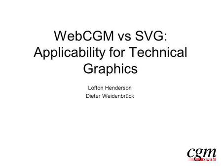 WebCGM vs SVG: Applicability for Technical Graphics Lofton Henderson Dieter Weidenbrück.