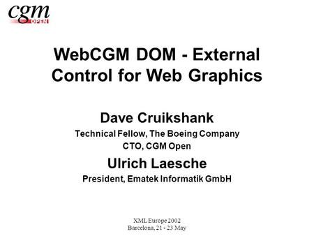 XML Europe 2002 Barcelona, 21 - 23 May WebCGM DOM - External Control for Web Graphics Dave Cruikshank Technical Fellow, The Boeing Company CTO, CGM Open.