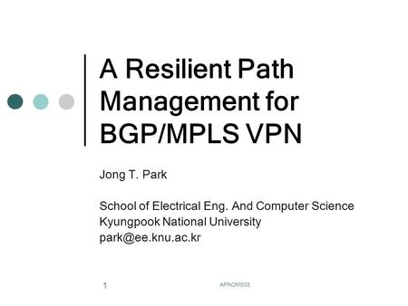 APNOMS03 1 A Resilient Path Management for BGP/MPLS VPN Jong T. Park School of Electrical Eng. And Computer Science Kyungpook National University