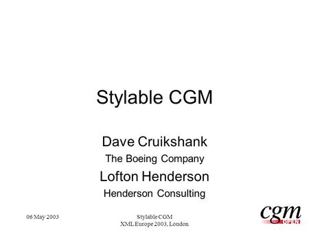 06 May 2003Stylable CGM XML Europe 2003, London Stylable CGM Dave Cruikshank The Boeing Company Lofton Henderson Henderson Consulting.