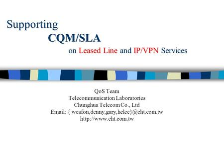 Supporting CQM/SLA on Leased Line and IP/VPN Services QoS Team Telecommunication Laboratories Chunghua Telecom Co., Ltd   {