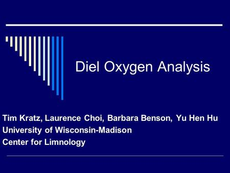 Diel Oxygen Analysis Tim Kratz, Laurence Choi, Barbara Benson, Yu Hen Hu University of Wisconsin-Madison Center for Limnology.