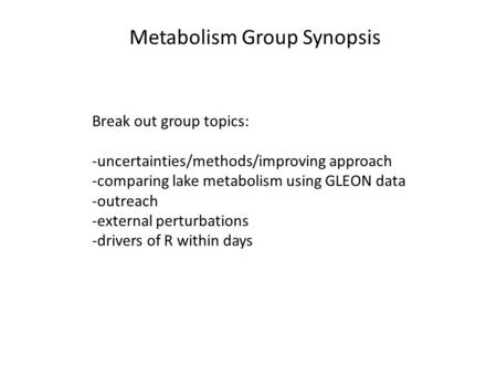 Metabolism Group Synopsis Break out group topics: -uncertainties/methods/improving approach -comparing lake metabolism using GLEON data -outreach -external.
