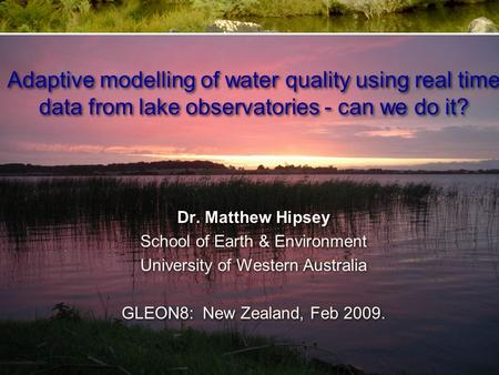 Adaptive modelling of water quality using real time data from lake observatories - can we do it? Dr. Matthew Hipsey School of Earth & Environment University.
