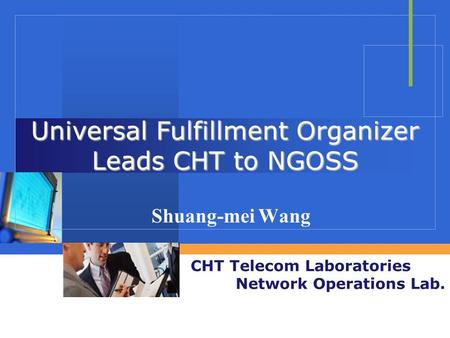 CHT Telecom Laboratories Network Operations Lab. Universal Fulfillment Organizer Leads CHT to NGOSS Shuang-mei Wang.