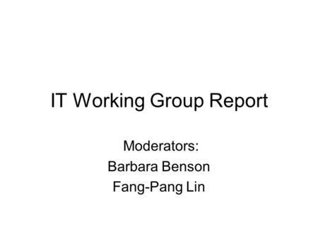 IT Working Group Report Moderators: Barbara Benson Fang-Pang Lin.