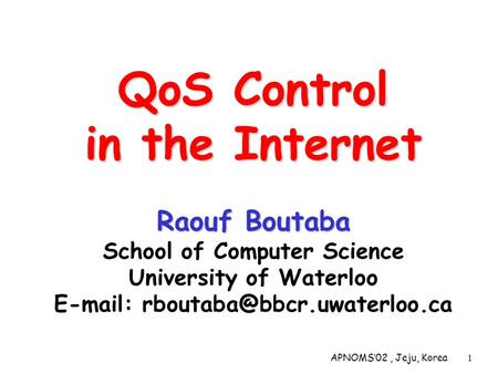 APNOMS02, Jeju, Korea1 QoS Control in the Internet Raouf Boutaba QoS Control in the Internet Raouf Boutaba School of Computer Science University of Waterloo.
