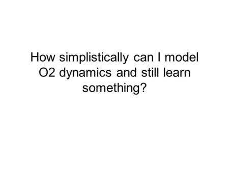 How simplistically can I model O2 dynamics and still learn something?
