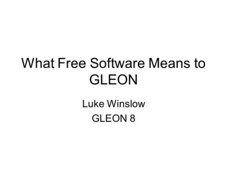 What Free Software Means to GLEON Luke Winslow GLEON 8.