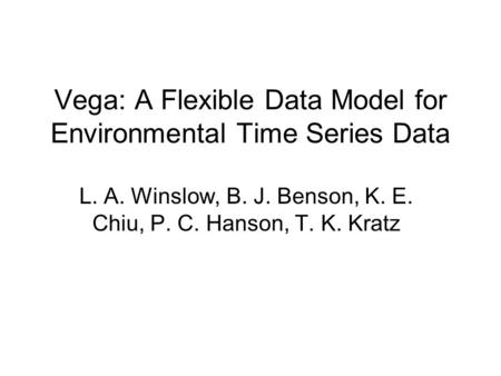 Vega: A Flexible Data Model for Environmental Time Series Data L. A. Winslow, B. J. Benson, K. E. Chiu, P. C. Hanson, T. K. Kratz.