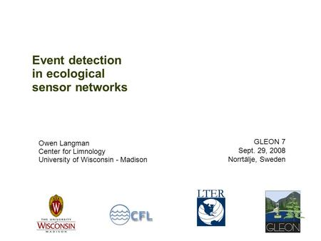 Event detection in ecological sensor networks Owen Langman Center for Limnology University of Wisconsin - Madison GLEON 7 Sept. 29, 2008 Norrtälje, Sweden.