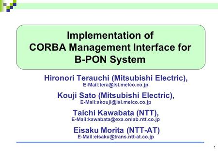 1 Implementation of CORBA Management Interface for B-PON System Hironori Terauchi (Mitsubishi Electric), Kouji Sato (Mitsubishi.