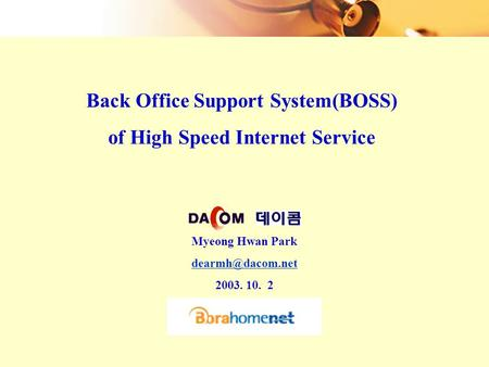 Back Office Support System(BOSS) of High Speed Internet Service Myeong Hwan Park 2003. 10. 2.