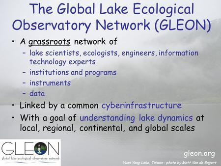 The Global Lake Ecological Observatory Network (GLEON) A grassroots network of –lake scientists, ecologists, engineers, information technology experts.