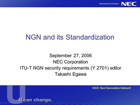 NGN and its Standardization September 27, 2006 NEC Corporation ITU-T NGN security requirements (Y.2701) editor Takashi Egawa NGN: Next Generation Network.
