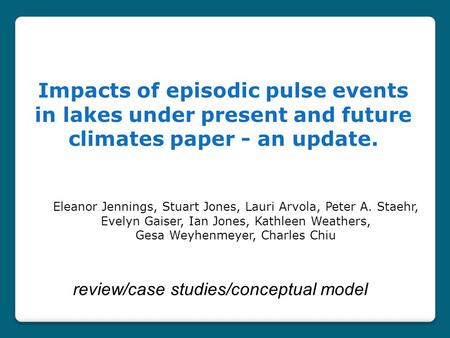 Impacts of episodic pulse events in lakes under present and future climates paper - an update. Eleanor Jennings, Stuart Jones, Lauri Arvola, Peter A. Staehr,