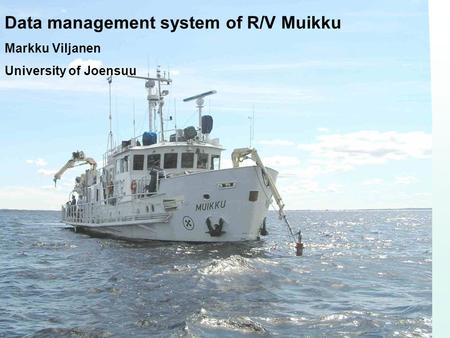 Data management system of R/V Muikku Markku Viljanen University of Joensuu.