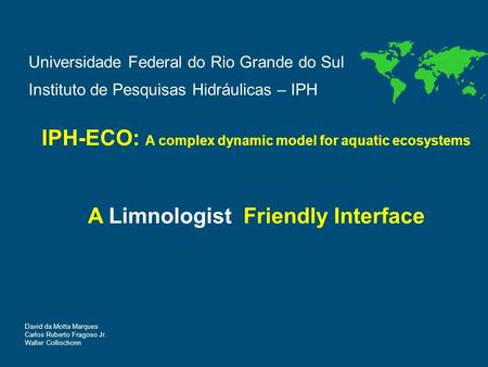 Universidade Federal do Rio Grande do Sul Instituto de Pesquisas Hidráulicas – IPH IPH-ECO: A complex dynamic model for aquatic ecosystems A Limnologist.