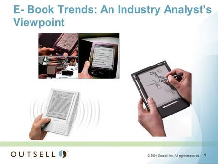 1 1 © 2009 Outsell, Inc. All rights reserved. E- Book Trends: An Industry Analysts Viewpoint.