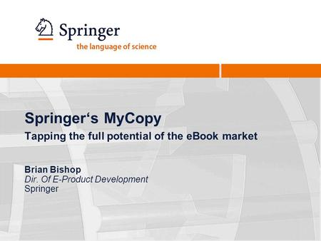 Springers MyCopy Tapping the full potential of the eBook market Brian Bishop Dir. Of E-Product Development Springer.