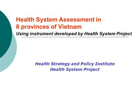 Health System Assessment in 8 provinces of Vietnam Using instrument developed by Health System Project Health Strategy and Policy Institute Health System.