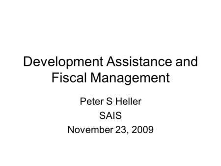 Development Assistance and Fiscal Management Peter S Heller SAIS November 23, 2009.