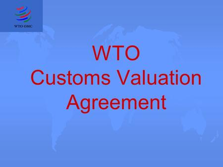 WTO Customs Valuation Agreement. Why an Agreement on customs valuation? u customs valuation and ad valorem customs duties u Article VII of GATT 1947 u.