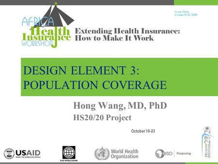 Accra, Ghana October 19-23, 200 9 Extending Health Insurance: How to Make It Work DESIGN ELEMENT 3: POPULATION COVERAGE October 19-23 Hong Wang, MD, PhD.
