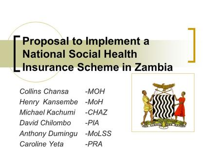 Proposal to Implement a National Social Health Insurance Scheme in Zambia Collins Chansa-MOH Henry Kansembe-MoH Michael Kachumi-CHAZ David Chilombo-PIA.