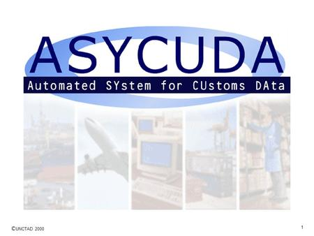 © UNCTAD 2000 1. 2 ASYCUDA Overview … a summary of the objectives of ASYCUDA implementation projects and features of the software for the Customs computer.