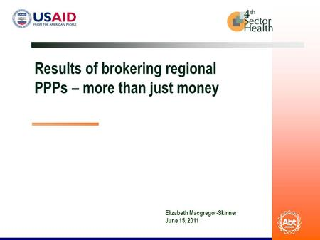 Results of brokering regional PPPs – more than just money Elizabeth Macgregor-Skinner June 15, 2011.