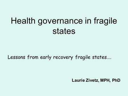 Health governance in fragile states Lessons from early recovery fragile states…. Laurie Zivetz, MPH, PhD.