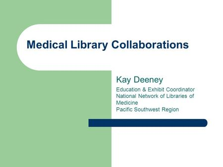 Medical Library Collaborations Kay Deeney Education & Exhibit Coordinator National Network of Libraries of Medicine Pacific Southwest Region.