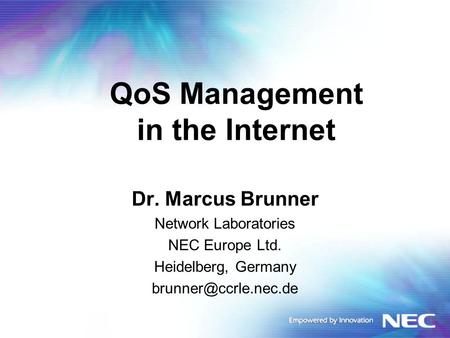 QoS Management in the Internet Dr. Marcus Brunner Network Laboratories NEC Europe Ltd. Heidelberg, Germany