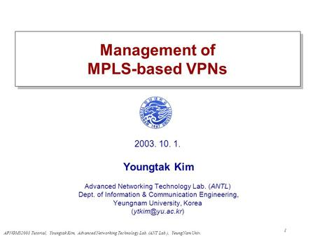 APNOMS2003 Tutorial, Youngtak Kim, Advanced Networking Technology Lab. (ANT Lab.), YeungNam Univ. 1 Management of MPLS-based VPNs 2003. 10. 1. Youngtak.