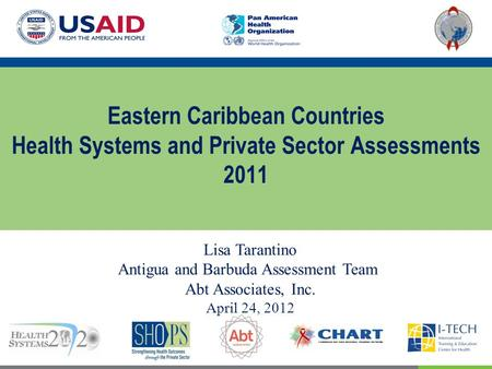 Eastern Caribbean Countries Health Systems and Private Sector Assessments 2011 Lisa Tarantino Antigua and Barbuda Assessment Team Abt Associates, Inc.