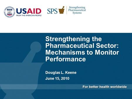 Strengthening the Pharmaceutical Sector: Mechanisms to Monitor Performance Douglas L. Keene June 15, 2010.