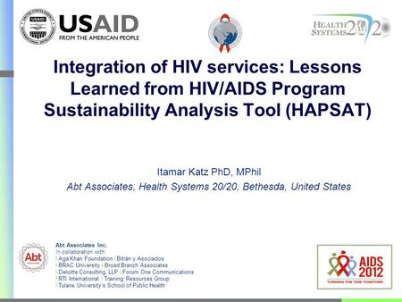 Integration of HIV services: Lessons Learned from HIV/AIDS Program Sustainability Analysis Tool (HAPSAT) Itamar Katz PhD, MPhil Abt Associates, Health.