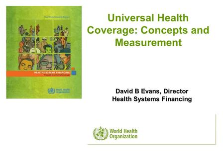 David B Evans, Director Health Systems Financing Universal Health Coverage: Concepts and Measurement.
